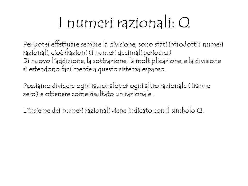 I numeri razionali: Q Per poter effettuare sempre la divisione, sono stati introdotti i numeri razionali, cioè frazioni (i numeri decimali periodici) Di nuovo l addizione, la sottrazione, la moltiplicazione, e la divisione si estendono facilmente a questo sistema espanso.