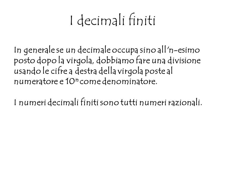 In generale se un decimale occupa sino all n-esimo posto dopo la virgola, dobbiamo fare una divisione usando le cifre a destra della virgola poste al numeratore e 10 n come denominatore.