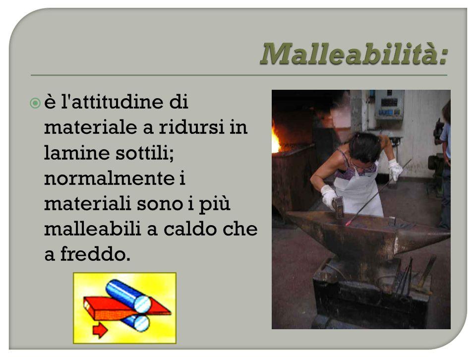  è l attitudine di materiale a ridursi in lamine sottili; normalmente i materiali sono i più malleabili a caldo che a freddo.