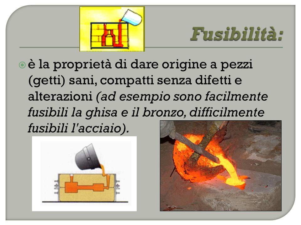  è la proprietà di dare origine a pezzi (getti) sani, compatti senza difetti e alterazioni (ad esempio sono facilmente fusibili la ghisa e il bronzo, difficilmente fusibili l acciaio).