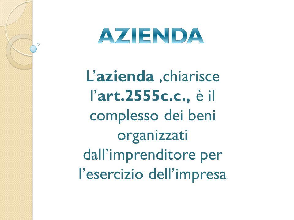 L'azienda,chiarisce l'art.2555c.c., è il complesso dei beni organizzati dall'imprenditore per l'esercizio dell'impresa