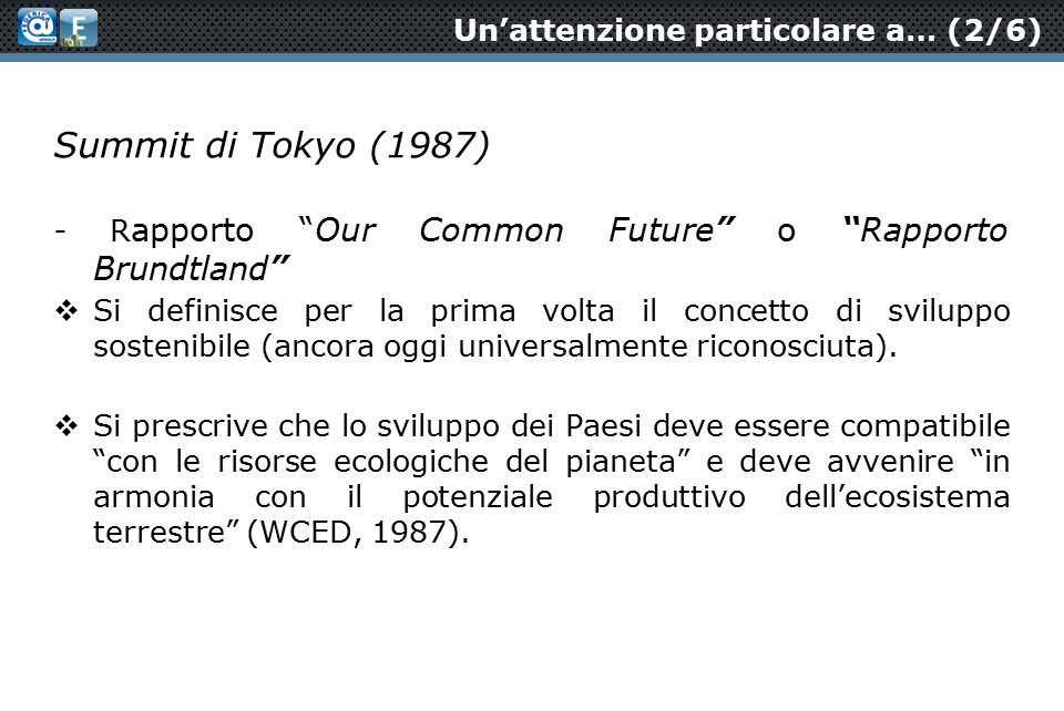 Un'attenzione particolare a… (2/6) Summit di Tokyo (1987) - R apporto Our Common Future o Rapporto Brundtland  Si definisce per la prima volta il concetto di sviluppo sostenibile (ancora oggi universalmente riconosciuta).
