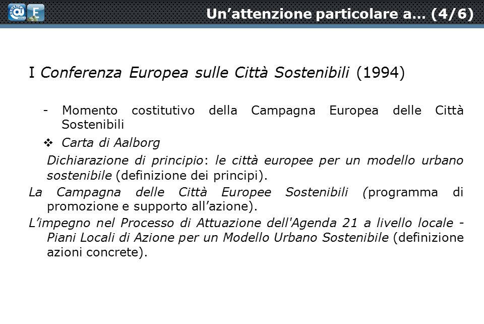 Un'attenzione particolare a… (4/6) I Conferenza Europea sulle Città Sostenibili (1994) - Momento costitutivo della Campagna Europea delle Città Sostenibili  Carta di Aalborg Dichiarazione di principio: le città europee per un modello urbano sostenibile (definizione dei principi).