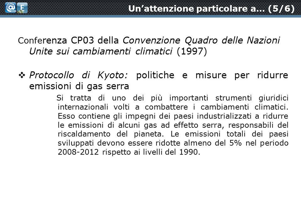 Un'attenzione particolare a… (5/6) Confe renza CP03 della Convenzione Quadro delle Nazioni Unite sui cambiamenti climatici (1997)  Protocollo di Kyoto: politiche e misure per ridurre emissioni di gas serra Si tratta di uno dei più importanti strumenti giuridici internazionali volti a combattere i cambiamenti climatici.