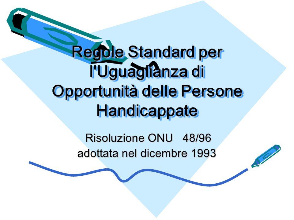 Regole Standard per l Uguaglianza di Opportunità delle Persone Handicappate Risoluzione ONU 48/96 Risoluzione ONU 48/96 adottata nel dicembre 1993