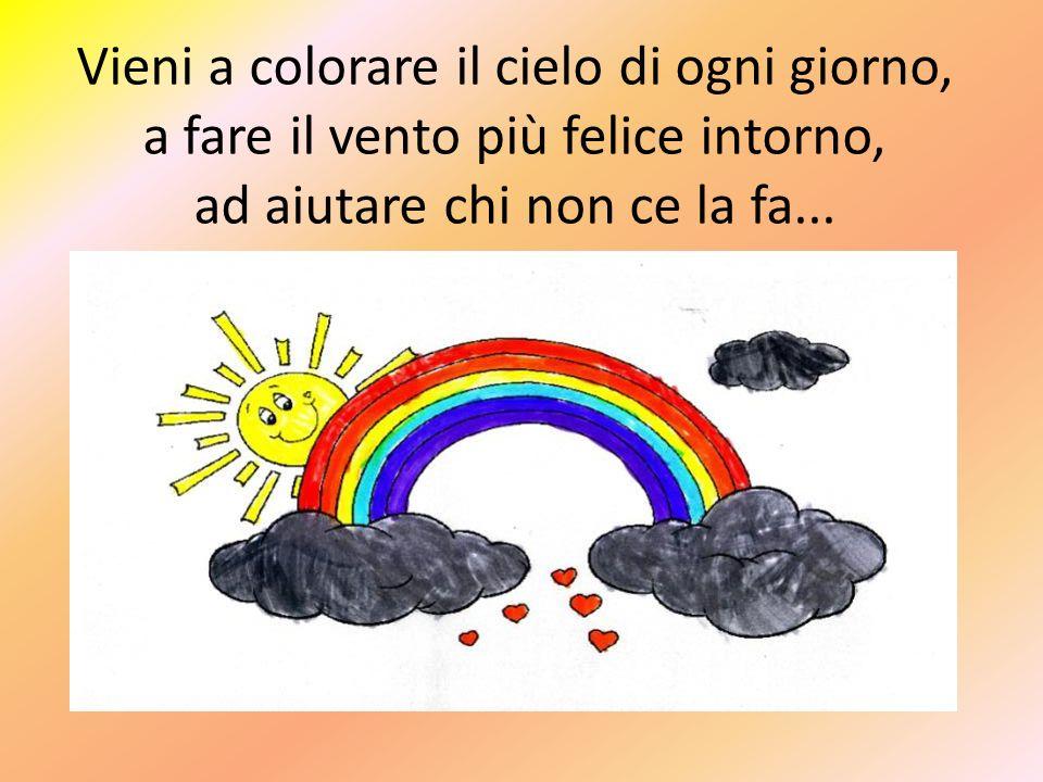 Vieni a colorare il cielo di ogni giorno, a fare il vento più felice intorno, ad aiutare chi non ce la fa...
