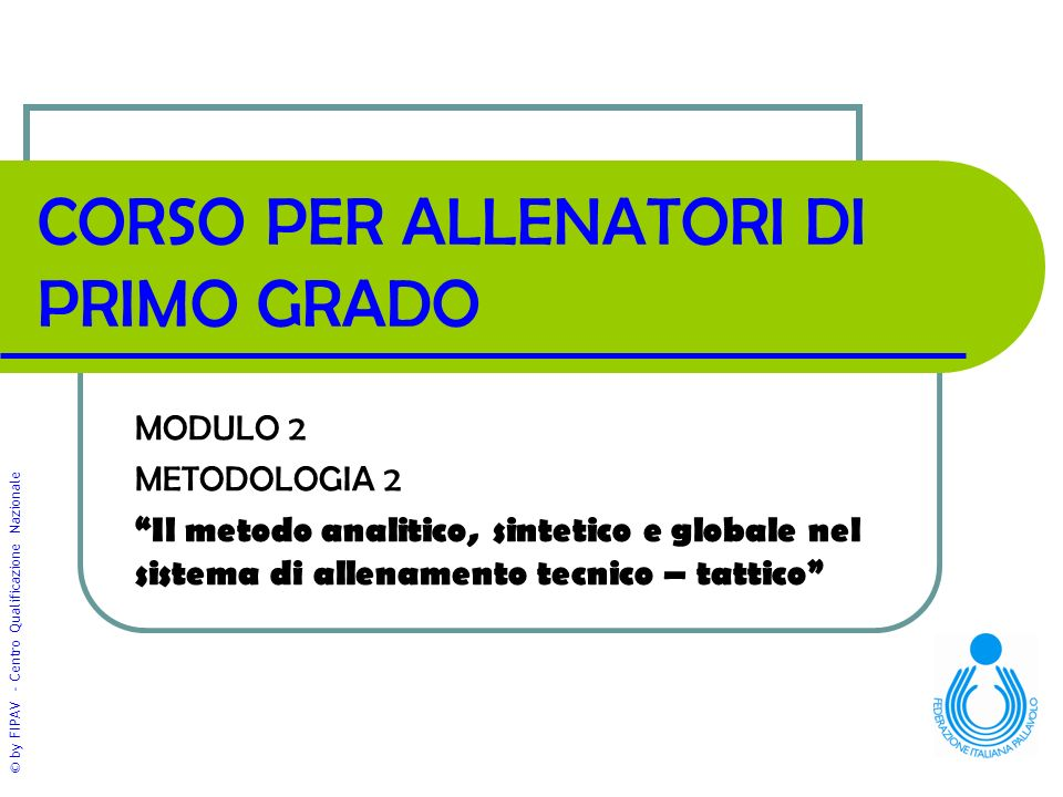 """© by FIPAV - Centro Qualificazione Nazionale CORSO PER ALLENATORI DI PRIMO GRADO MODULO 2 METODOLOGIA 2 """"Il metodo analitico, sintetico e globale nel"""