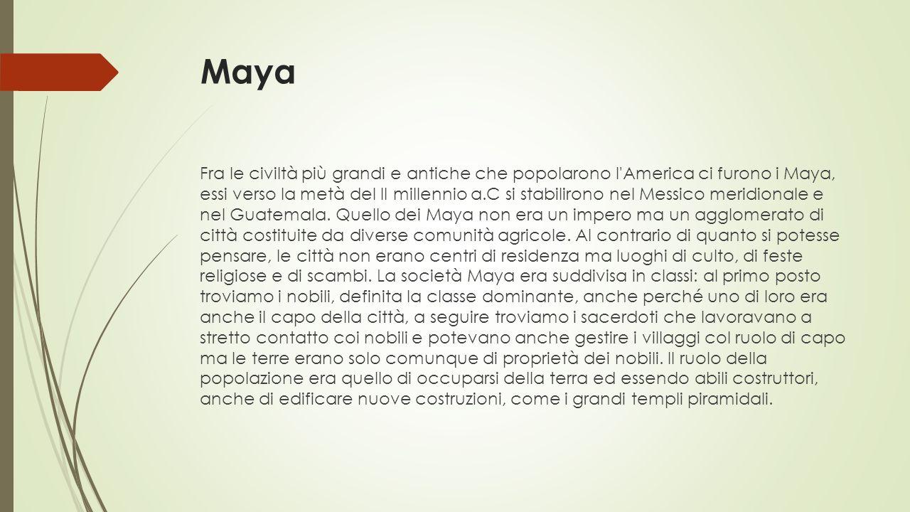 Maya Fra le civiltà più grandi e antiche che popolarono l America ci furono i Maya, essi verso la metà del II millennio a.C si stabilirono nel Messico meridionale e nel Guatemala.