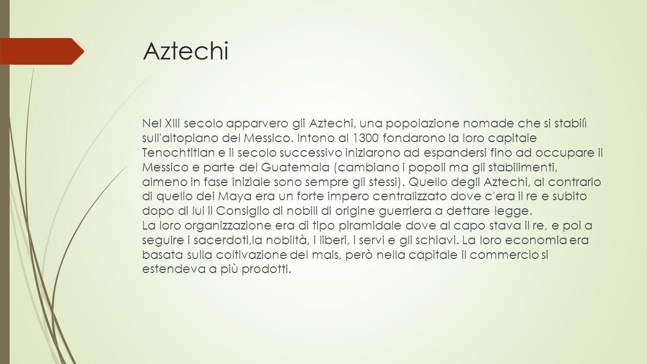 Aztechi Nel XIII secolo apparvero gli Aztechi, una popolazione nomade che si stabilì sull altopiano del Messico.