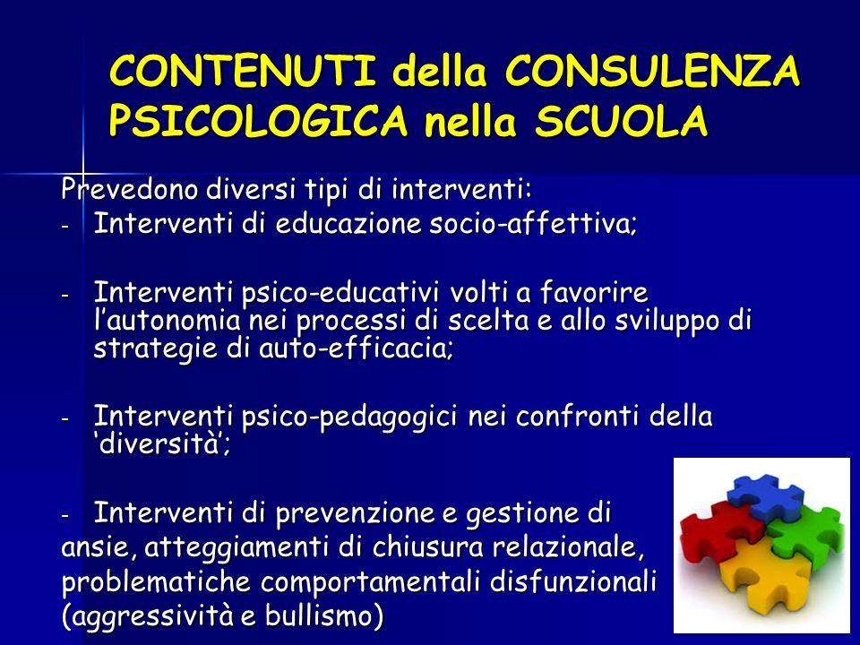 CONTENUTI della CONSULENZA PSICOLOGICA nella SCUOLA Prevedono diversi tipi di interventi: - Interventi di educazione socio-affettiva; - Interventi psico-educativi volti a favorire l'autonomia nei processi di scelta e allo sviluppo di strategie di auto-efficacia; - Interventi psico-pedagogici nei confronti della 'diversità'; - Interventi di prevenzione e gestione di ansie, atteggiamenti di chiusura relazionale, problematiche comportamentali disfunzionali (aggressività e bullismo)