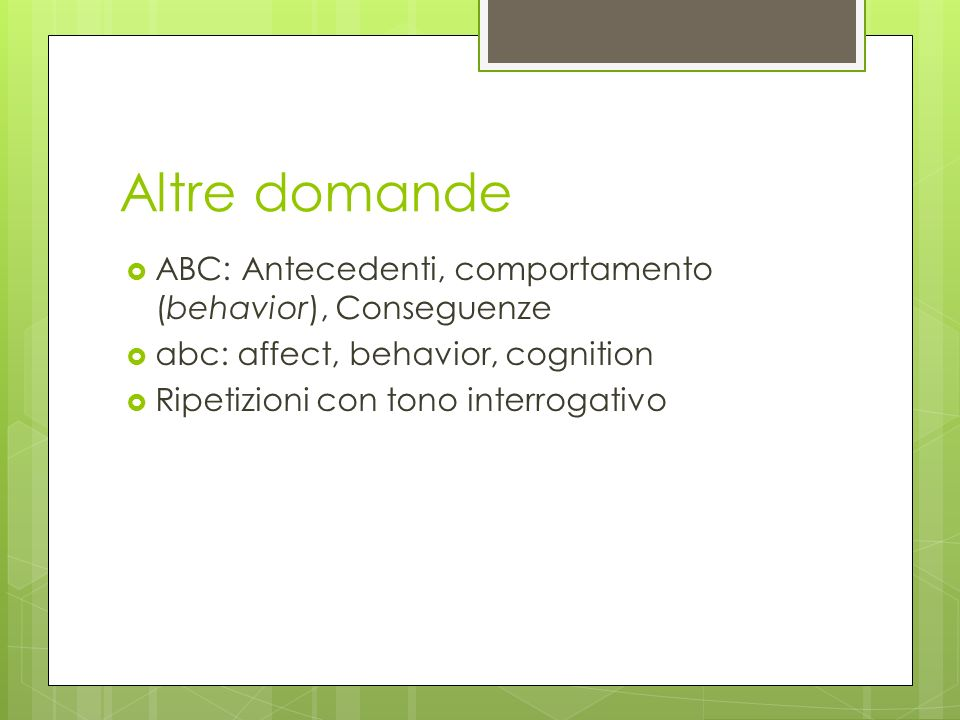 Altre domande  ABC: Antecedenti, comportamento (behavior), Conseguenze  abc: affect, behavior, cognition  Ripetizioni con tono interrogativo