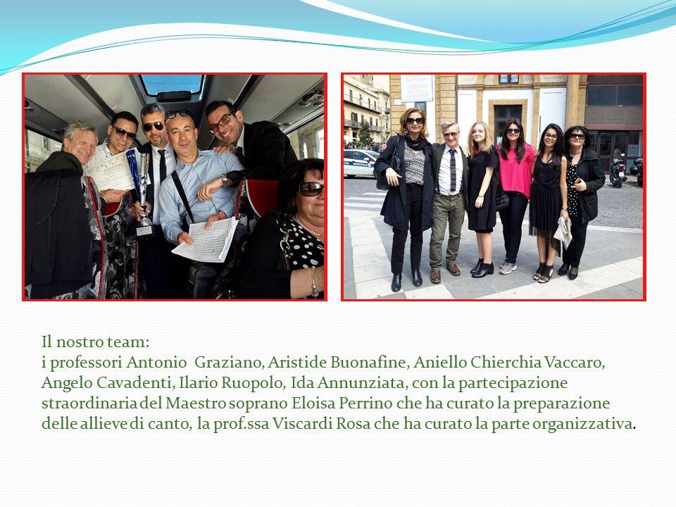Il nostro team: i professori Antonio Graziano, Aristide Buonafine, Aniello Chierchia Vaccaro, Angelo Cavadenti, Ilario Ruopolo, Ida Annunziata, con la partecipazione straordinaria del Maestro soprano Eloisa Perrino che ha curato la preparazione delle allieve di canto, la prof.ssa Viscardi Rosa che ha curato la parte organizzativa.