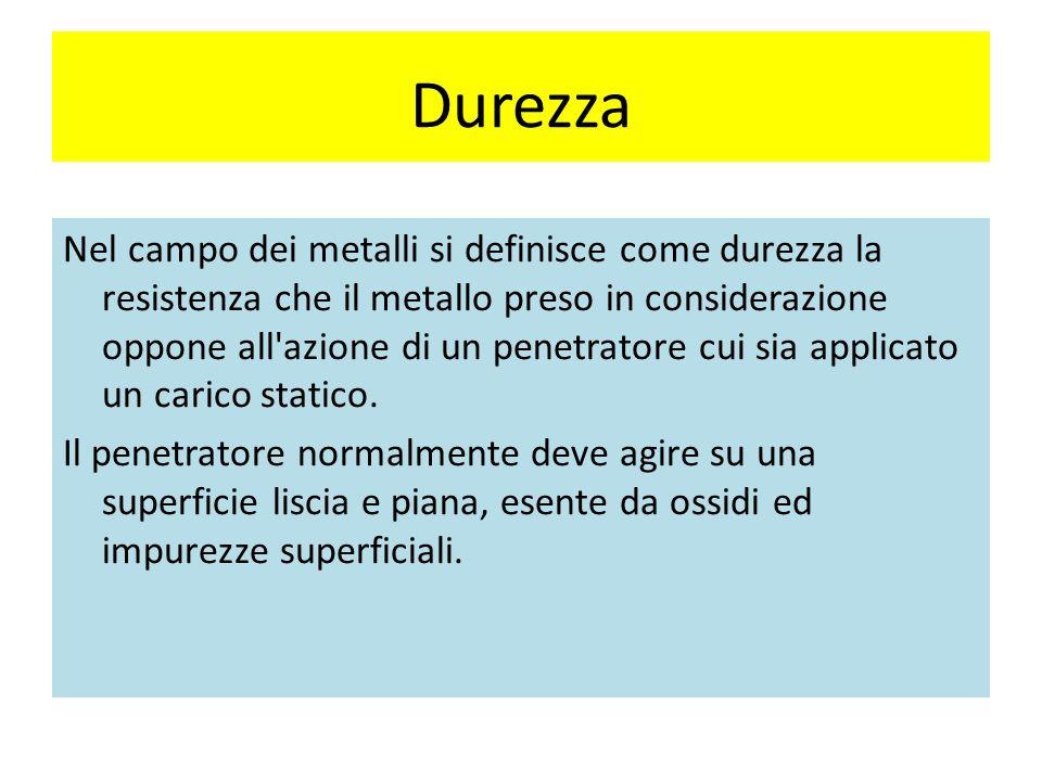Durezza Nel campo dei metalli si definisce come durezza la resistenza che il metallo preso in considerazione oppone all azione di un penetratore cui sia applicato un carico statico.
