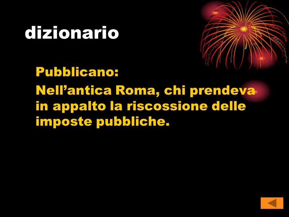 dizionario Pubblicano: Nell'antica Roma, chi prendeva in appalto la riscossione delle imposte pubbliche.