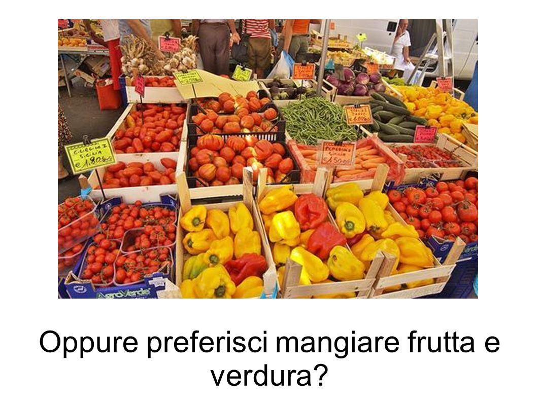 Oppure preferisci mangiare frutta e verdura?
