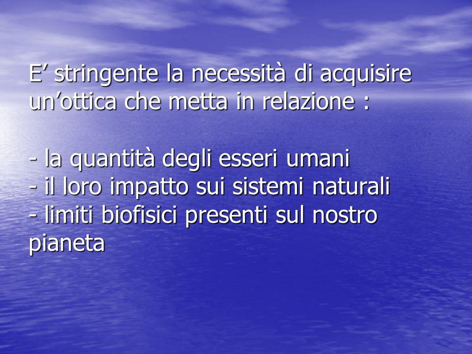 E' stringente la necessità di acquisire un'ottica che metta in relazione : - la quantità degli esseri umani - il loro impatto sui sistemi naturali - limiti biofisici presenti sul nostro pianeta