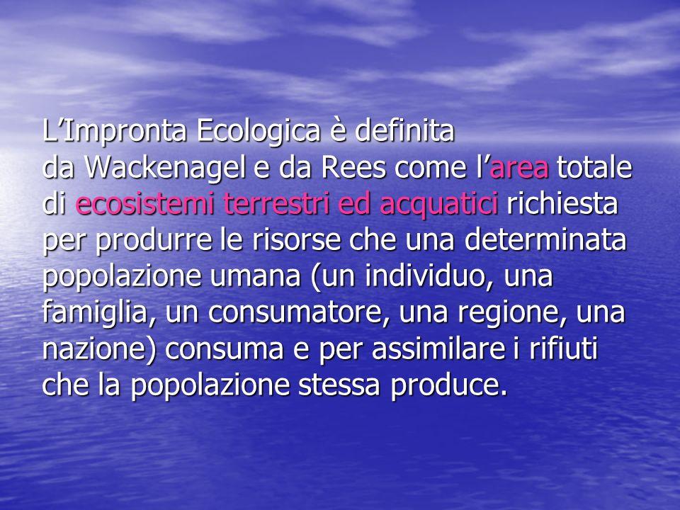 L'Impronta Ecologica è definita da Wackenagel e da Rees come l'area totale di ecosistemi terrestri ed acquatici richiesta per produrre le risorse che una determinata popolazione umana (un individuo, una famiglia, un consumatore, una regione, una nazione) consuma e per assimilare i rifiuti che la popolazione stessa produce.