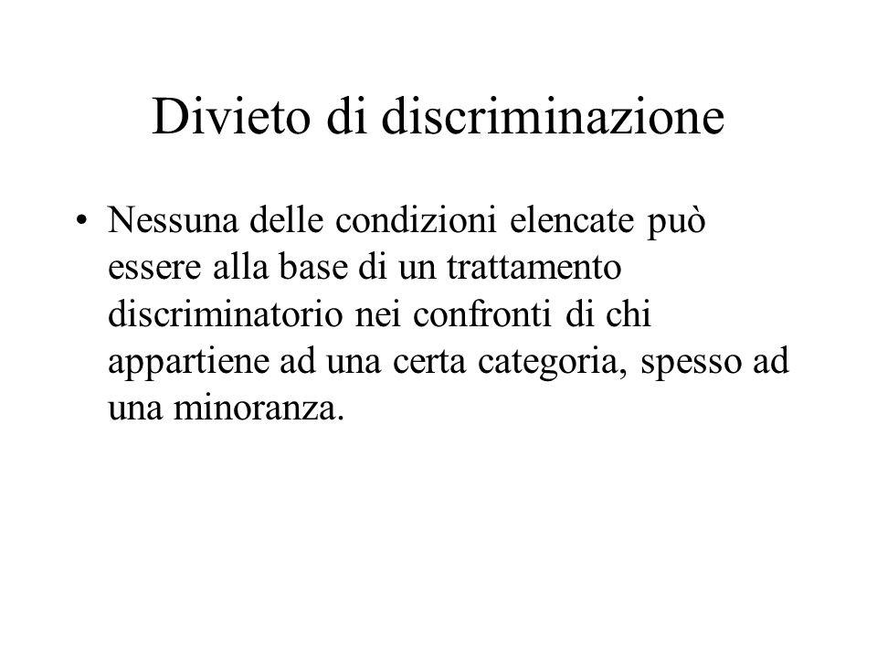 Divieto di discriminazione Nessuna delle condizioni elencate può essere alla base di un trattamento discriminatorio nei confronti di chi appartiene ad una certa categoria, spesso ad una minoranza.