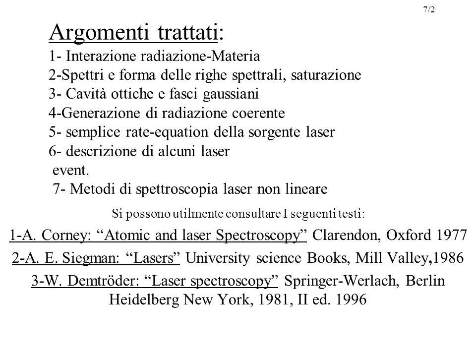 Argomenti trattati: 1- Interazione radiazione-Materia 2-Spettri e forma delle righe spettrali, saturazione 3- Cavità ottiche e fasci gaussiani 4-Generazione di radiazione coerente 5- semplice rate-equation della sorgente laser 6- descrizione di alcuni laser event.