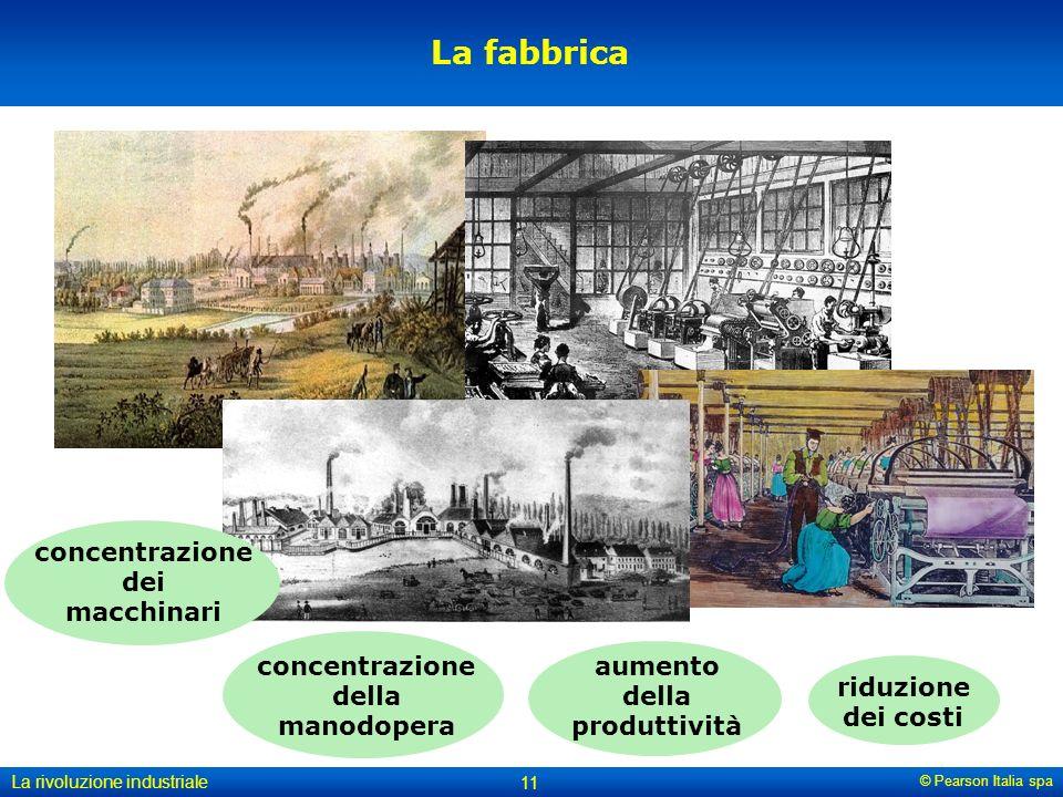 © Pearson Italia spa La rivoluzione industriale 11 La fabbrica concentrazione della manodopera aumento della produttività riduzione dei costi concentrazione dei macchinari