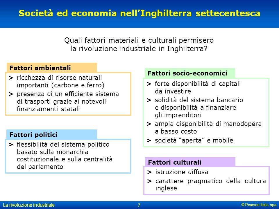 © Pearson Italia spa La rivoluzione industriale 7 Società ed economia nell'Inghilterra settecentesca Quali fattori materiali e culturali permisero la rivoluzione industriale in Inghilterra.