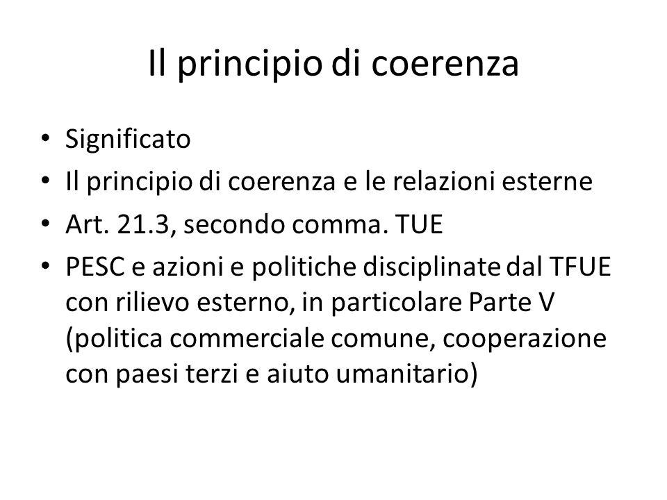 Il principio di coerenza Significato Il principio di coerenza e le relazioni esterne Art. 21.3, secondo comma. TUE PESC e azioni e politiche disciplin