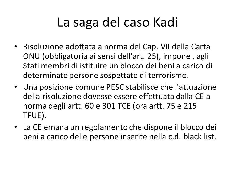 La saga del caso Kadi Risoluzione adottata a norma del Cap. VII della Carta ONU (obbligatoria ai sensi dell'art. 25), impone, agli Stati membri di ist