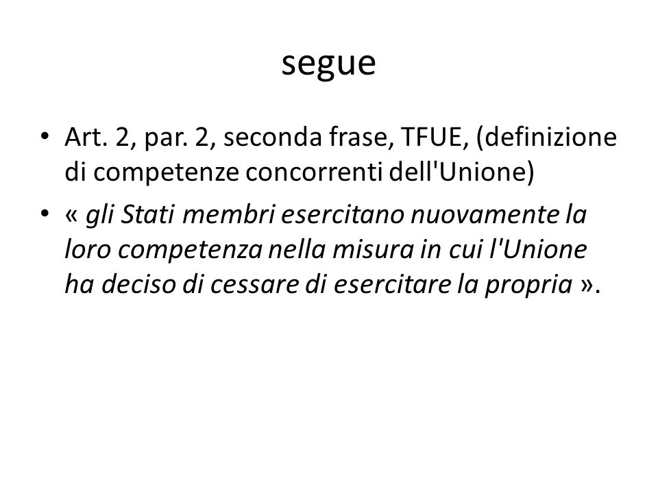 segue Art. 2, par. 2, seconda frase, TFUE, (definizione di competenze concorrenti dell'Unione) « gli Stati membri esercitano nuovamente la loro compet