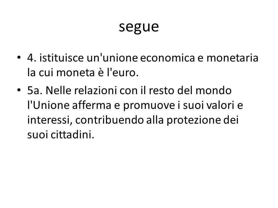 segue 4. istituisce un'unione economica e monetaria la cui moneta è l'euro. 5a. Nelle relazioni con il resto del mondo l'Unione afferma e promuove i s