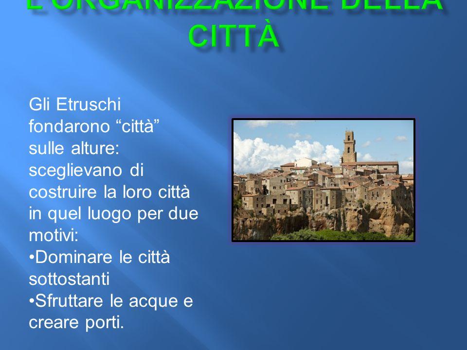 Gli Etruschi fondarono città sulle alture: sceglievano di costruire la loro città in quel luogo per due motivi: Dominare le città sottostanti Sfruttare le acque e creare porti.