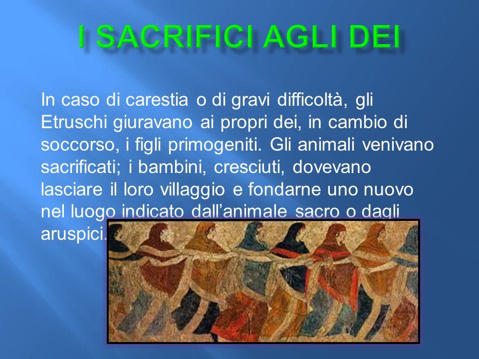 In caso di carestia o di gravi difficoltà, gli Etruschi giuravano ai propri dei, in cambio di soccorso, i figli primogeniti.