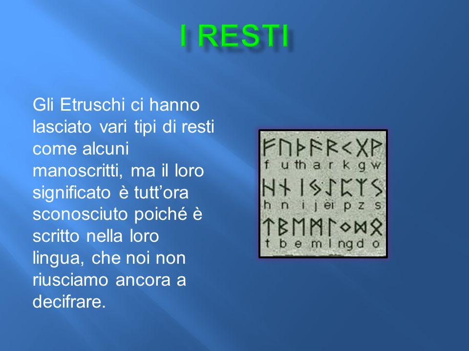 Gli Etruschi ci hanno lasciato vari tipi di resti come alcuni manoscritti, ma il loro significato è tutt'ora sconosciuto poiché è scritto nella loro lingua, che noi non riusciamo ancora a decifrare.