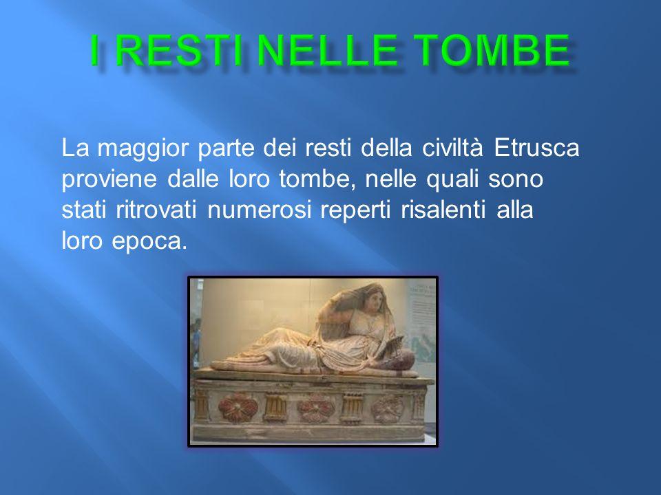 La maggior parte dei resti della civiltà Etrusca proviene dalle loro tombe, nelle quali sono stati ritrovati numerosi reperti risalenti alla loro epoca.