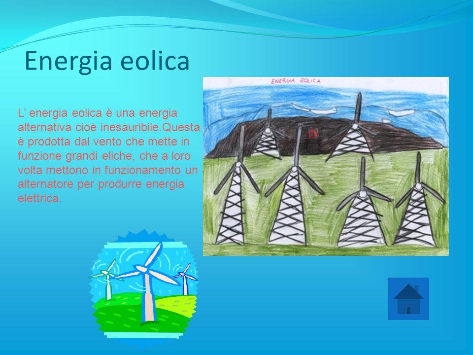 Energia eolica L' energia eolica è una energia alternativa cioè inesauribile.Questa è prodotta dal vento che mette in funzione grandi eliche, che a loro volta mettono in funzionamento un alternatore per produrre energia elettrica.