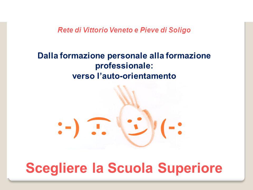 Rete di Vittorio Veneto e Pieve di Soligo Dalla formazione personale alla formazione professionale: verso l'auto-orientamento Scegliere la Scuola Superiore