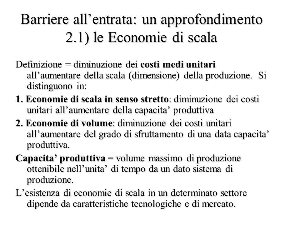 Barriere all'entrata: un approfondimento 2.1) le Economie di scala Definizione = diminuzione dei costi medi unitari all'aumentare della scala (dimensione) della produzione.