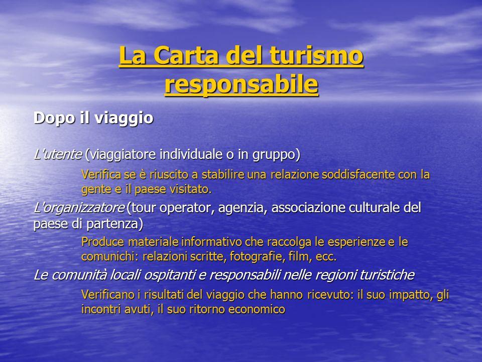 La Carta del turismo responsabile La Carta del turismo responsabile Dopo il viaggio L utente (viaggiatore individuale o in gruppo) Verifica se è riuscito a stabilire una relazione soddisfacente con la gente e il paese visitato.