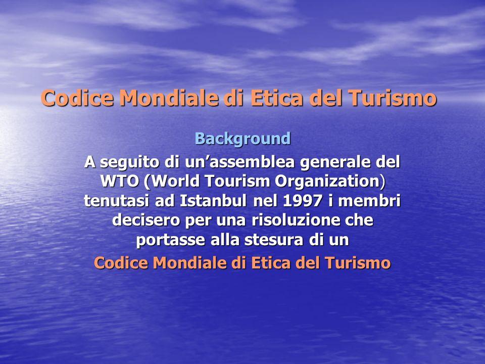 Codice Mondiale di Etica del Turismo Background A seguito di un'assemblea generale del WTO (World Tourism Organization) tenutasi ad Istanbul nel 1997 i membri decisero per una risoluzione che portasse alla stesura di un Codice Mondiale di Etica del Turismo