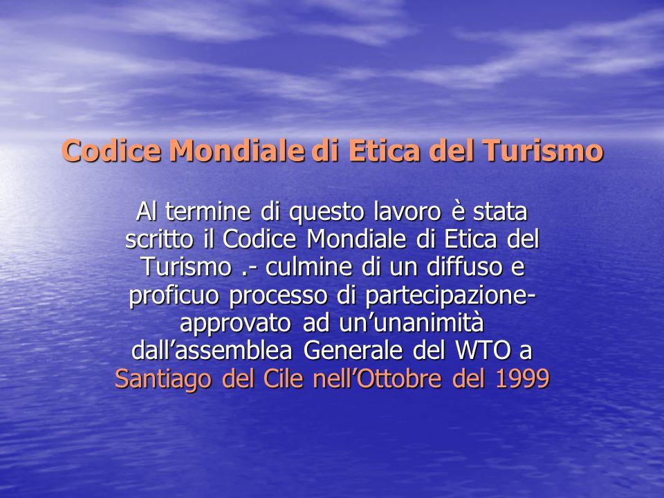 Al termine di questo lavoro è stata scritto il Codice Mondiale di Etica del Turismo.- culmine di un diffuso e proficuo processo di partecipazione- approvato ad un'unanimità dall'assemblea Generale del WTO a Santiago del Cile nell'Ottobre del 1999