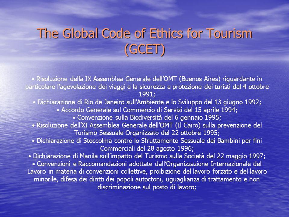 The Global Code of Ethics for Tourism (GCET) Risoluzione della IX Assemblea Generale dell'OMT (Buenos Aires) riguardante in particolare l'agevolazione dei viaggi e la sicurezza e protezione dei turisti del 4 ottobre 1991; Dichiarazione di Rio de Janeiro sull'Ambiente e lo Sviluppo del 13 giugno 1992; Accordo Generale sul Commercio di Servizi del 15 aprile 1994; Convenzione sulla Biodiversità del 6 gennaio 1995; Risoluzione dell'XI Assemblea Generale dell'OMT (Il Cairo) sulla prevenzione del Turismo Sessuale Organizzato del 22 ottobre 1995; Dichiarazione di Stoccolma contro lo Sfruttamento Sessuale dei Bambini per fini Commerciali del 28 agosto 1996; Dichiarazione di Manila sull'impatto del Turismo sulla Società del 22 maggio 1997; Convenzioni e Raccomandazioni adottate dall'Organizzazione Internazionale del Lavoro in materia di convenzioni collettive, proibizione del lavoro forzato e del lavoro minorile, difesa dei diritti dei popoli autoctoni, uguaglianza di trattamento e non discriminazione sul posto di lavoro;