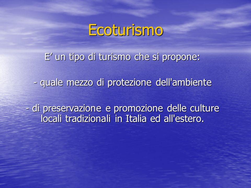 Ecoturismo E' un tipo di turismo che si propone: - quale mezzo di protezione dell ambiente - di preservazione e promozione delle culture locali tradizionali in Italia ed all estero.