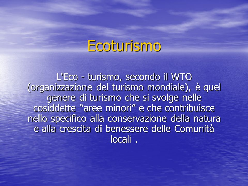 Ecoturismo L Eco - turismo, secondo il WTO (organizzazione del turismo mondiale), è quel genere di turismo che si svolge nelle cosiddette aree minori e che contribuisce nello specifico alla conservazione della natura e alla crescita di benessere delle Comunità locali.