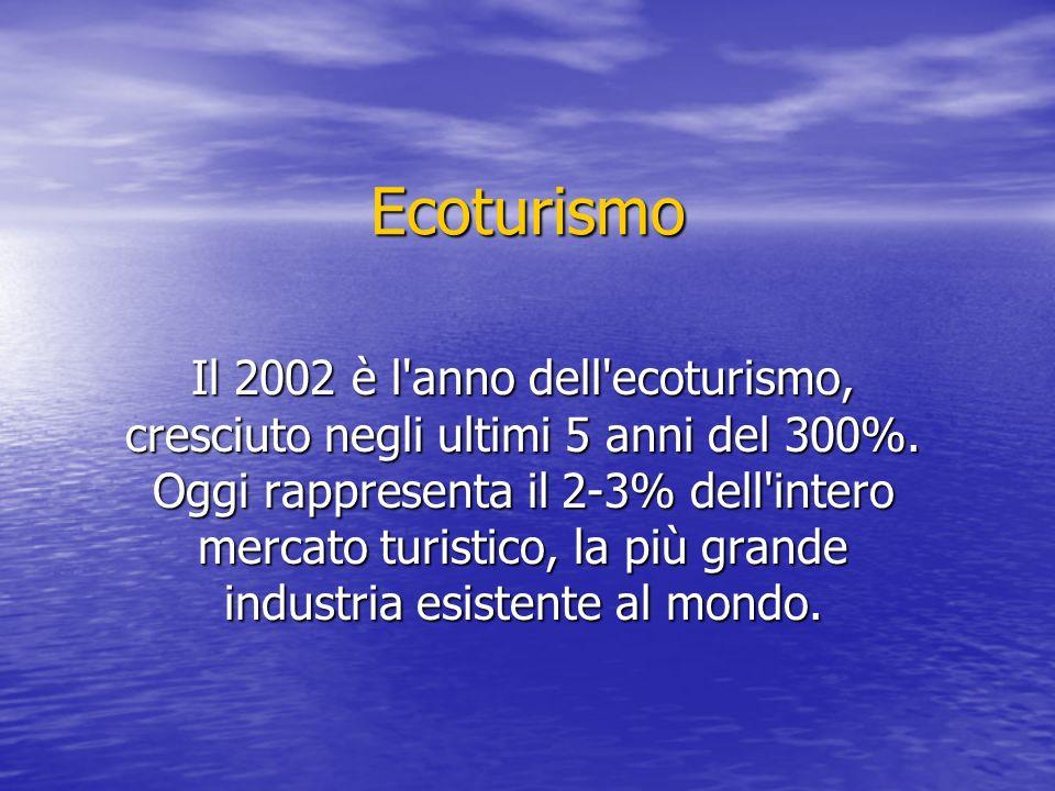 Ecoturismo Il 2002 è l anno dell ecoturismo, cresciuto negli ultimi 5 anni del 300%.