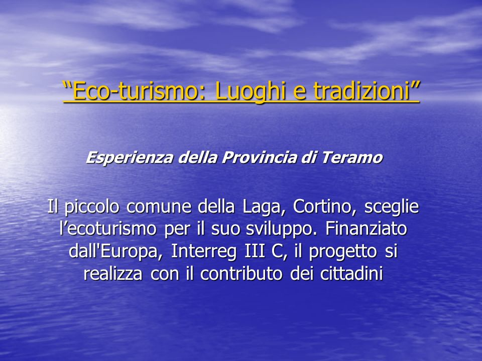 Eco-turismo: Luoghi e tradizioni Eco-turismo: Luoghi e tradizioni Esperienza della Provincia di Teramo Il piccolo comune della Laga, Cortino, sceglie l'ecoturismo per il suo sviluppo.