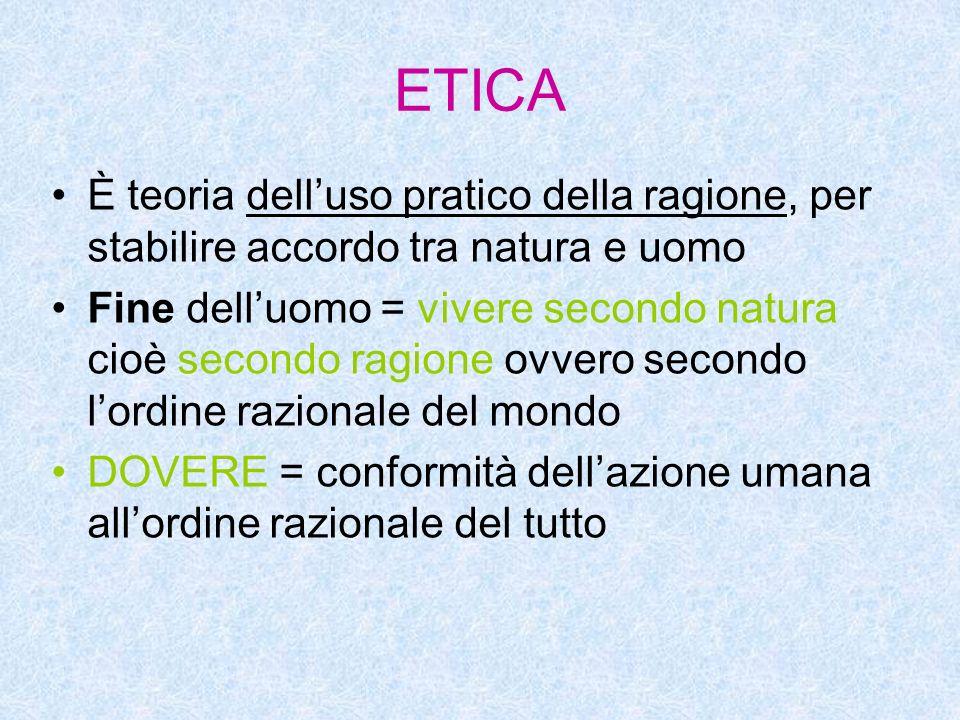 ETICA È teoria dell'uso pratico della ragione, per stabilire accordo tra natura e uomo Fine dell'uomo = vivere secondo natura cioè secondo ragione ovvero secondo l'ordine razionale del mondo DOVERE = conformità dell'azione umana all'ordine razionale del tutto