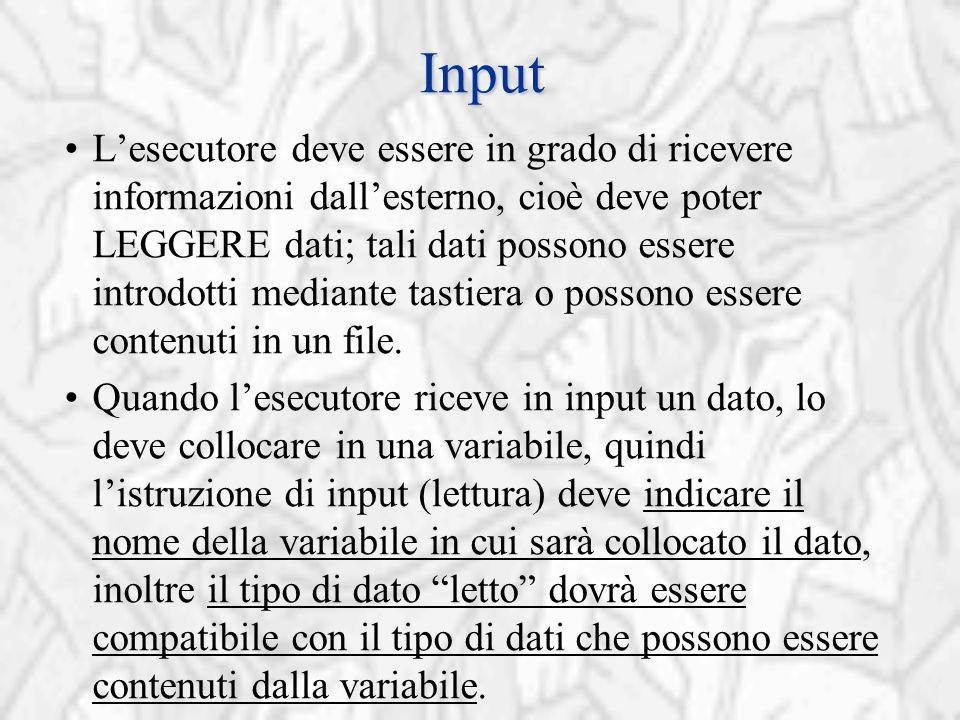 Input L'esecutore deve essere in grado di ricevere informazioni dall'esterno, cioè deve poter LEGGERE dati; tali dati possono essere introdotti mediante tastiera o possono essere contenuti in un file.