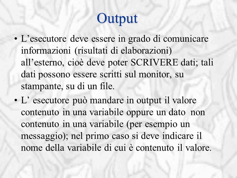 Output L'esecutore deve essere in grado di comunicare informazioni (risultati di elaborazioni) all'esterno, cioè deve poter SCRIVERE dati; tali dati possono essere scritti sul monitor, su stampante, su di un file.