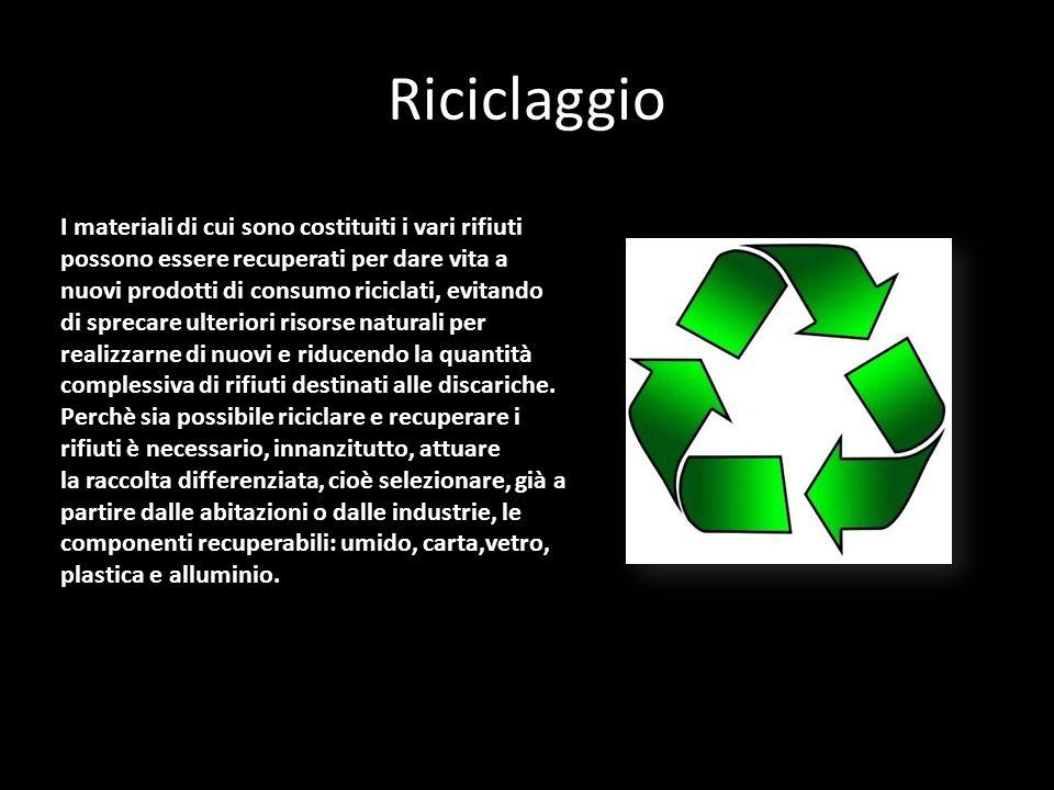 Riciclaggio I materiali di cui sono costituiti i vari rifiuti possono essere recuperati per dare vita a nuovi prodotti di consumo riciclati, evitando di sprecare ulteriori risorse naturali per realizzarne di nuovi e riducendo la quantità complessiva di rifiuti destinati alle discariche.