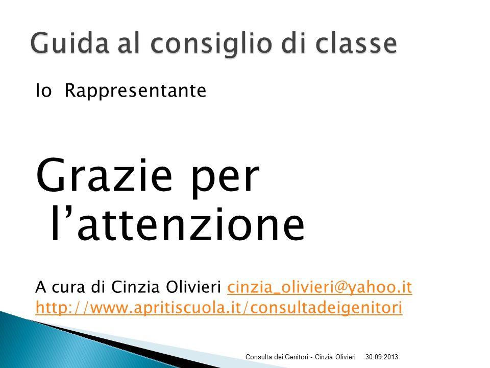 Io Rappresentante Grazie per l'attenzione A cura di Cinzia Olivieri cinzia_olivieri@yahoo.itcinzia_olivieri@yahoo.it http://www.apritiscuola.it/consultadeigenitori 30.09.2013Consulta dei Genitori - Cinzia Olivieri