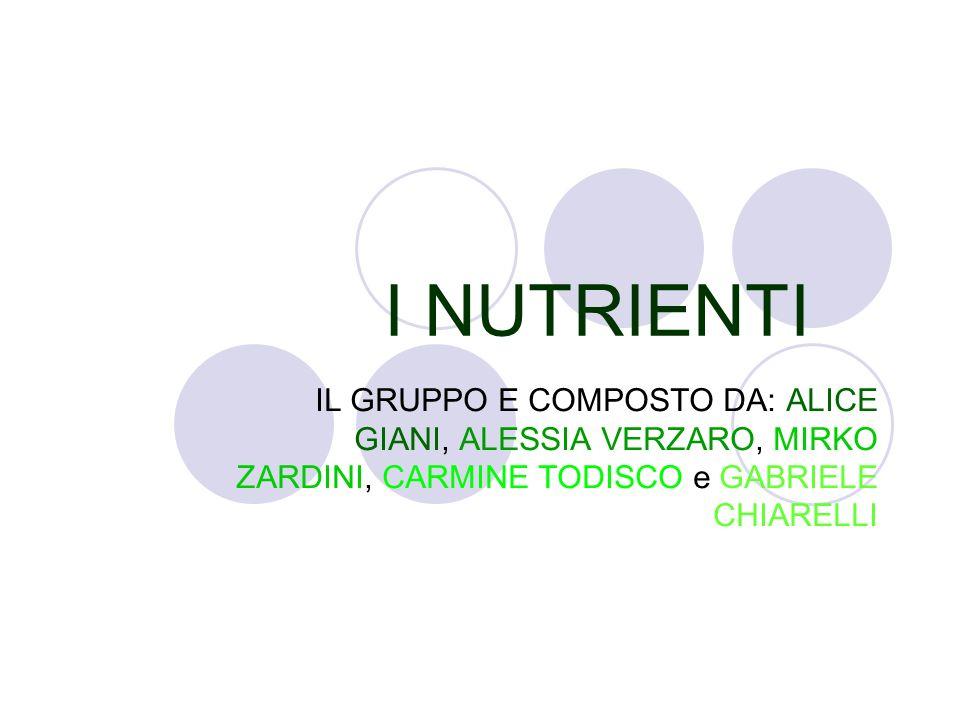 I NUTRIENTI IL GRUPPO E COMPOSTO DA: ALICE GIANI, ALESSIA VERZARO, MIRKO ZARDINI, CARMINE TODISCO e GABRIELE CHIARELLI
